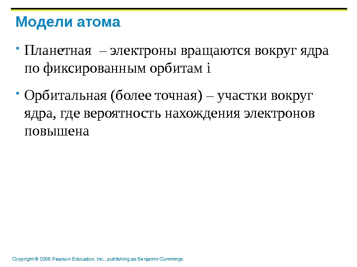Copyright © 2006 Pearson Education, Inc. , publishing as Benjamin Cummings Модели атома Планетная  –