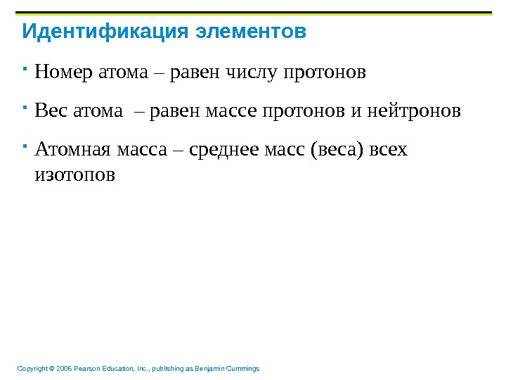 Copyright © 2006 Pearson Education, Inc. , publishing as Benjamin Cummings Идентификация элементов Номер атома –