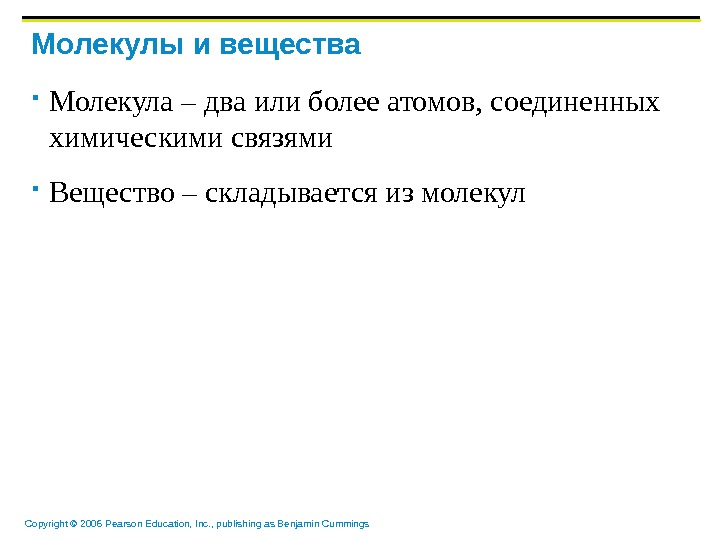 Copyright © 2006 Pearson Education, Inc. , publishing as Benjamin Cummings Молекулы и вещества Молекула –