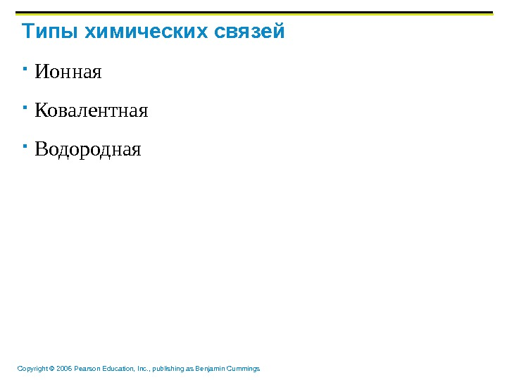Copyright © 2006 Pearson Education, Inc. , publishing as Benjamin Cummings T ипы химических связей Ионная