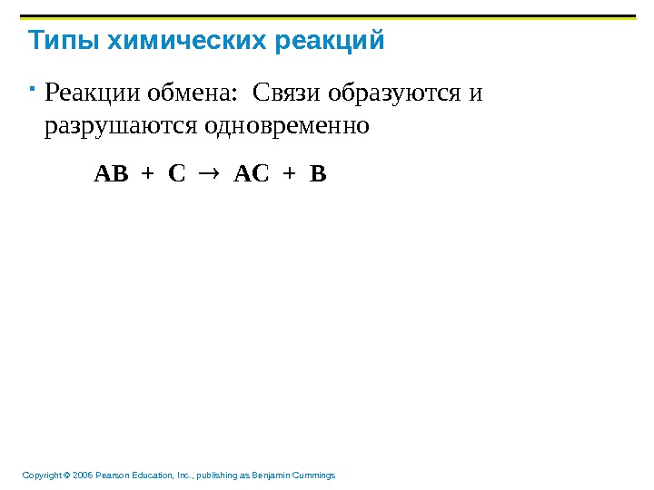 Copyright © 2006 Pearson Education, Inc. , publishing as Benjamin Cummings Типы химических реакций Реакции обмена