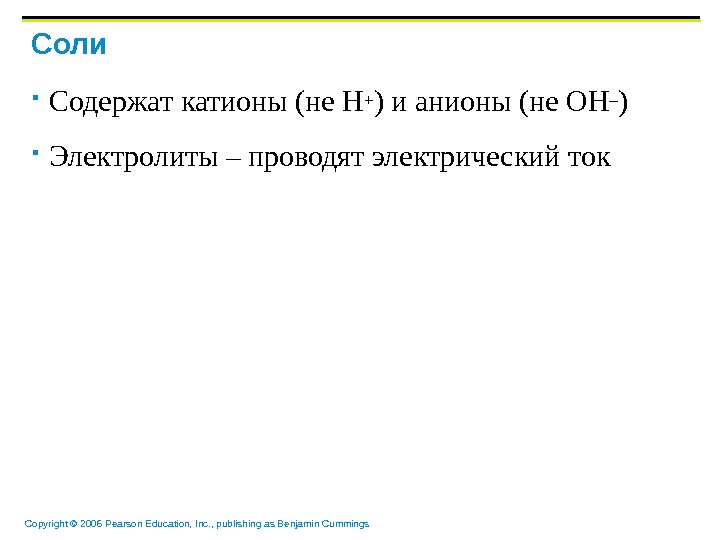 Copyright © 2006 Pearson Education, Inc. , publishing as Benjamin Cummings Соли Содержат катионы (не H+