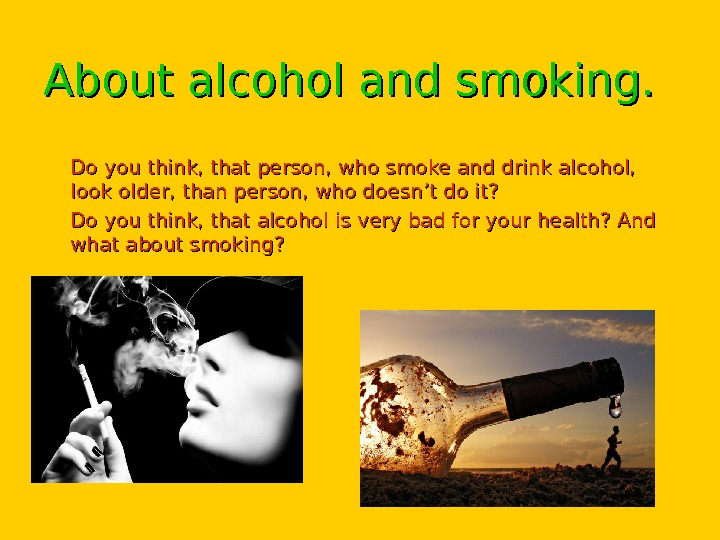 About alcohol and smoking.  • Do you think, that person, who smoke and