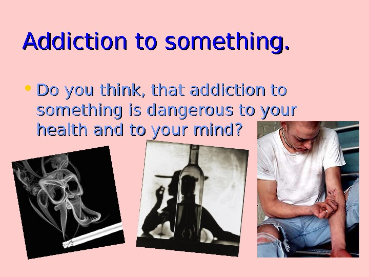 Addiction to something.  • Do you think, that addiction to something is dangerous