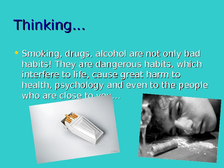 Thinking… • Smoking, drugs, alcohol are not only bad habits! They are dangerous habits,