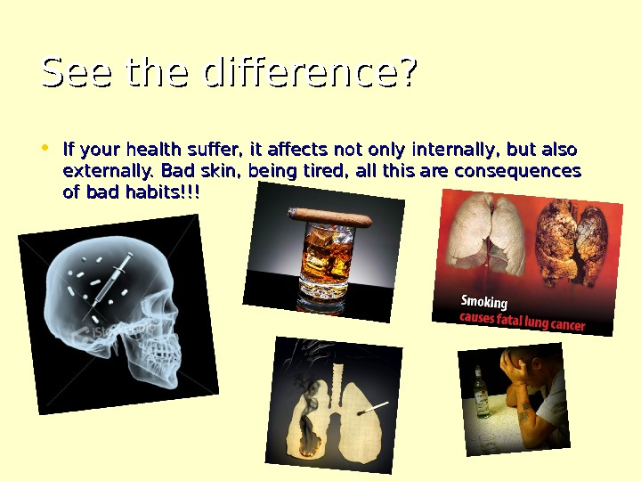 Seethe difference? • If your health suffer, it affects not only internally, but also