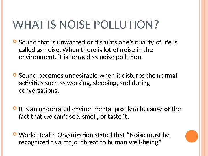 WHAT IS NOISE POLLUTION?  Sound that is unwanted or disrupts one's quality of life is