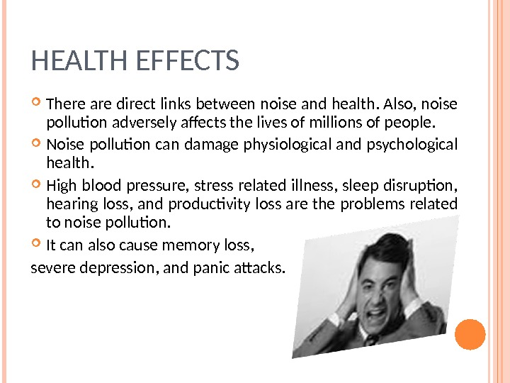 HEALTH EFFECTS There are direct links between noise and health. Also, noise pollution adversely affects the