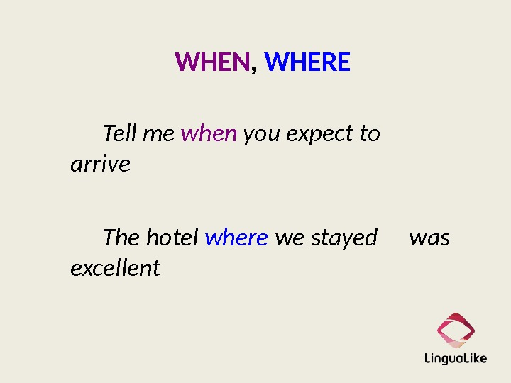 WHEN ,  WHERE Tell me when you expect to  arrive The hotel where we