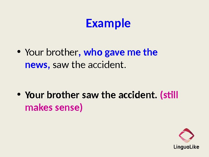 Example • Your brother ,  who gave me the news,  saw the accident. •