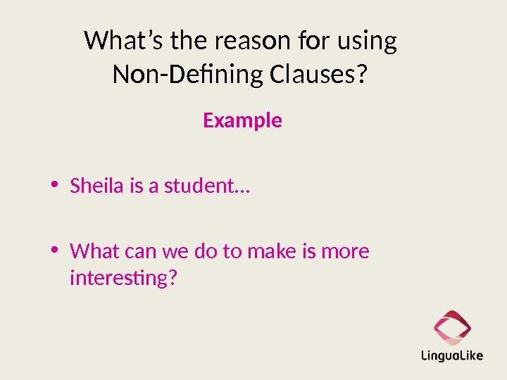 What's the reason for using Non-Defining Clauses? Example     • Sheila is a