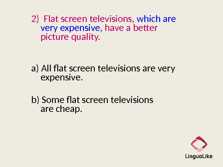2) Flat screen televisions,  which are very expensive , have a better picture quality.