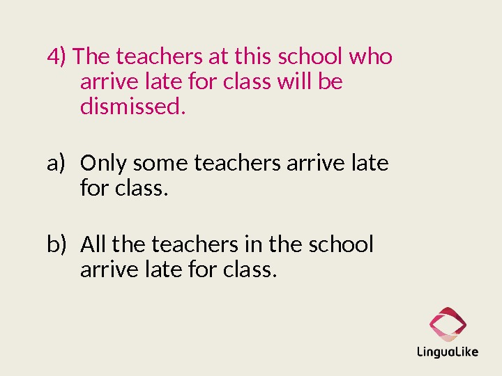 4) The teachers at this school who arrive late for class will be dismissed.
