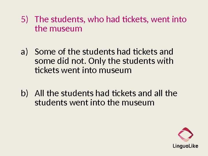 5) The students, who had tickets, went into the museum   a) Some of the