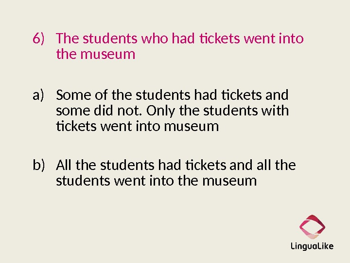 6) The students who had tickets went into the museum a) Some of the students had
