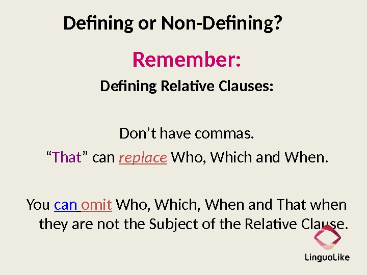 "Defining or Non-Defining? Remember: Defining Relative Clauses: Don't have commas. "" That "" can replace Who,"