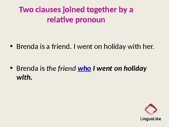 Two clauses joined together by a relative pronoun • Brenda is a friend. I went on