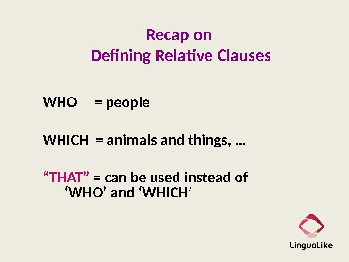 Recap on Defining Relative Clauses WHO = people WHICH = animals and things, …  ""