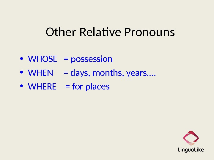 Other Relative Pronouns • WHOSE  = possession • WHEN = days, months, years. .