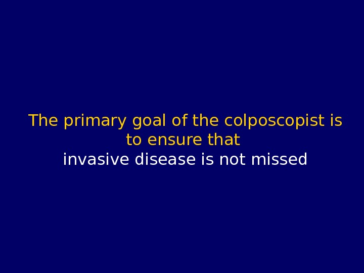 The primary goal of the colposcopist is to ensure that invasive disease is not missed