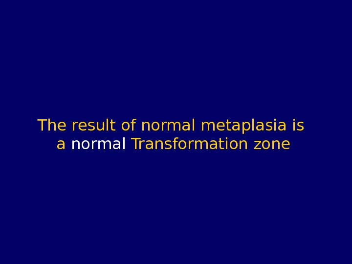 The result of normal metaplasia is a normal Transformation zone