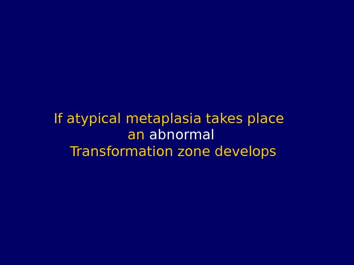 If atypical metaplasia takes place  an abnormal Transformation zone develops