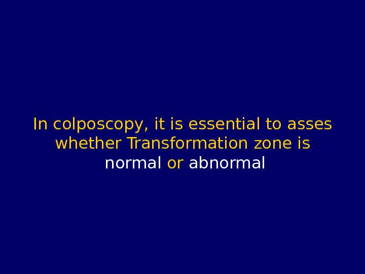 In colposcopy, it is essential to asses whether Transformation zone is normal or abnormal