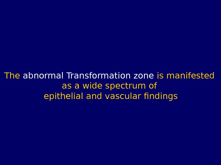The abnormal Transformation zone is manifested as a wide spectrum of  epithelial and vascular findings
