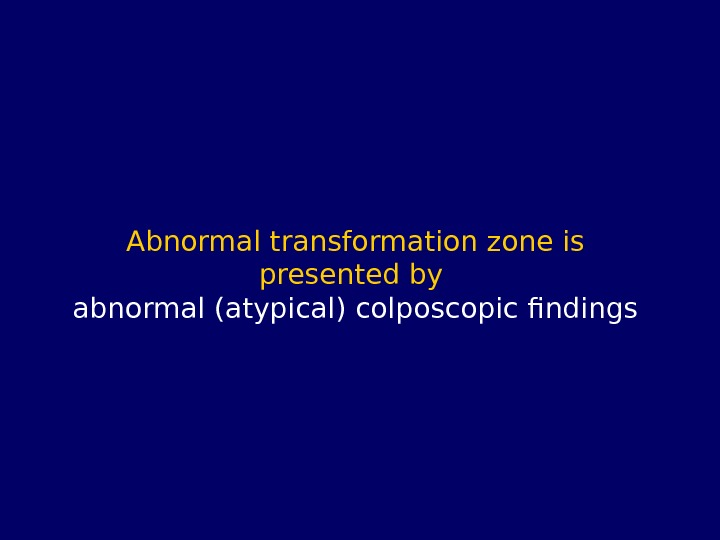 Abnormal transformation zone is presented by abnormal (atypical) colposcopic findings
