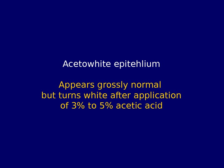 Acetowhite epitehlium Appears grossly normal but turns white after application of 3 to 5 acetic acid