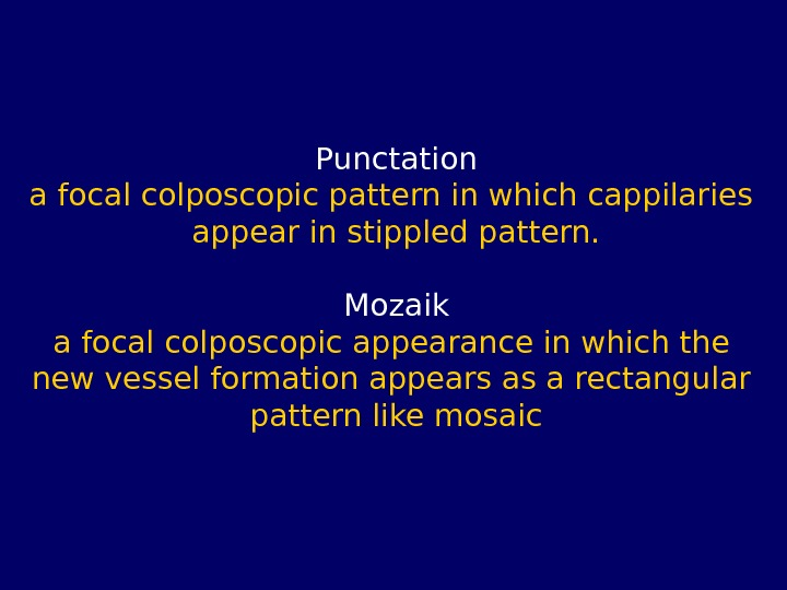 Punctation a focal colposcopic pattern in which cappilaries appear in stippled pattern. Mozaik a focal colposcopic