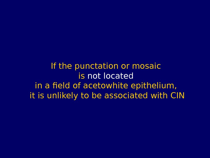 If the punctation or mosaic is not located  in a field of acetowhite epithelium,
