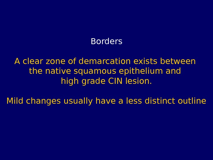 Borders A clear zone of demarcation exists between the native squamous epithelium and high grade CIN