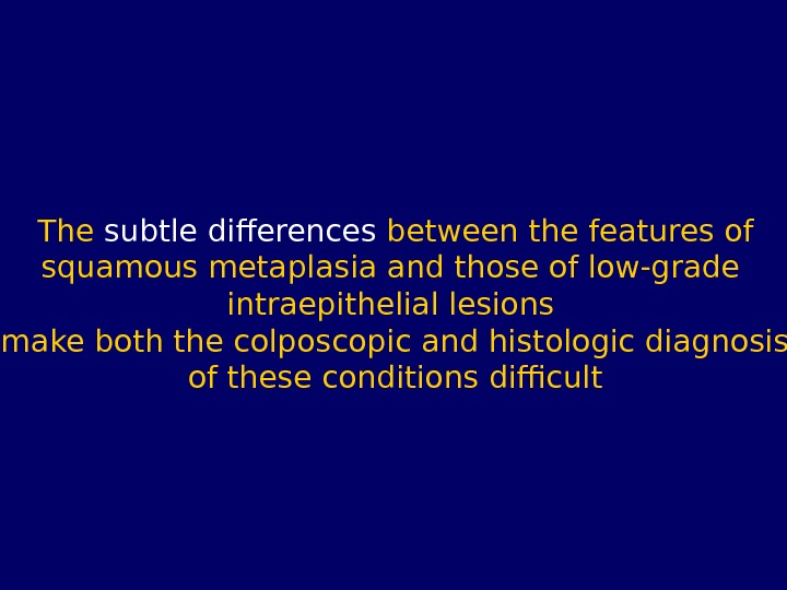 The subtle differences between the features of squamous metaplasia and those of low-grade intraepithelial lesions make