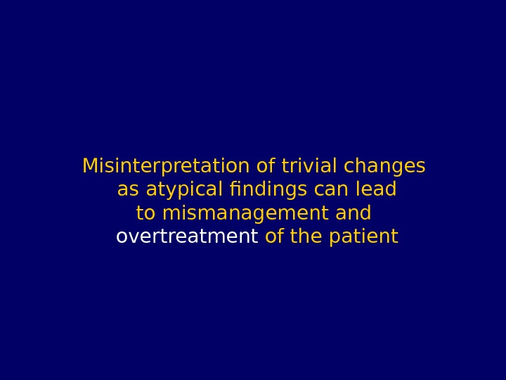 Misinterpretation of trivial changes as atypical findings can lead to mismanagement and overtreatment of the patient