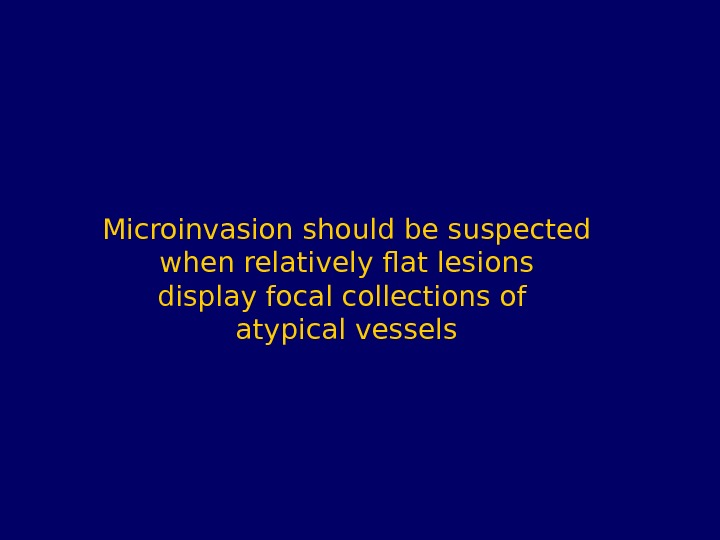 Microinvasion should be suspected when relatively flat lesions display focal collections of atypical vessels