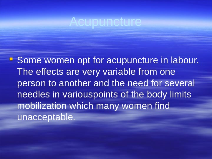 Acupuncture Some women opt for acupuncture in labour.  The  effects are very variable from