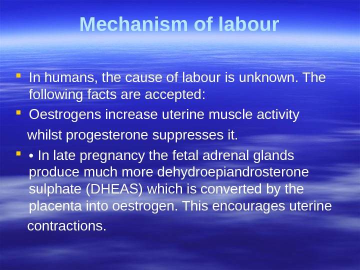 Mechanism of labour In humans, the cause of labour is unknown. The  following facts are