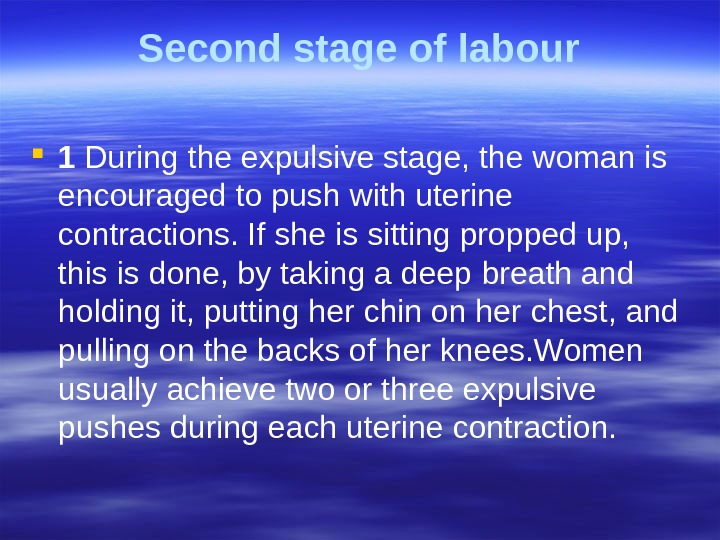 Second stage of labour 1 During the expulsive stage, the woman is encouraged  to push