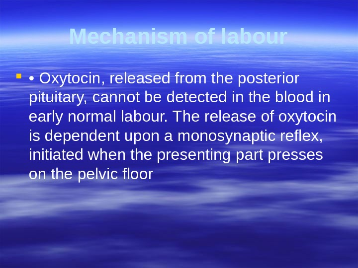 Mechanism of labour  •  Oxytocin, released from the posterior pituitary,  cannot be detected