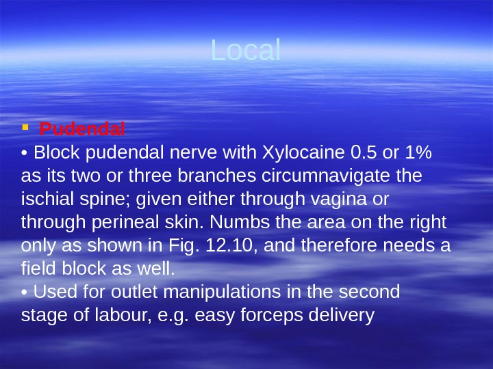 Local Pudendal •  Block pudendal nerve with Xylocaine 0. 5 or 1 as its two