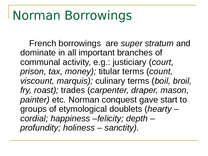 Norman Borrowings   French borrowings are super stratum and dominate in all important branches of