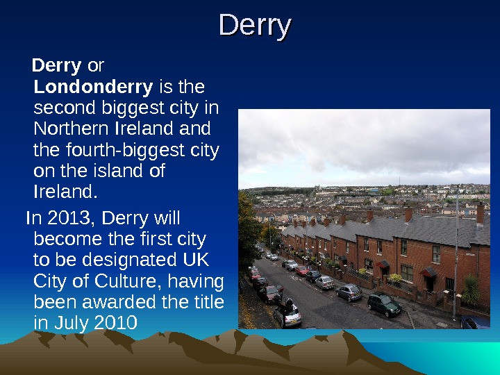 Derry or Londonderry is the second  biggest city in Northern Ireland the fourth-biggest city on
