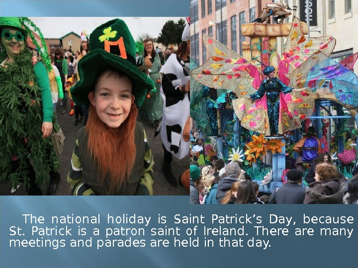 The national holiday is Saint Patrick's Day,  because St.  Patrick is a patron saint