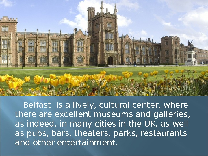 Belfast is a lively, cultural center, where there are excellent museums and galleries,  as indeed,