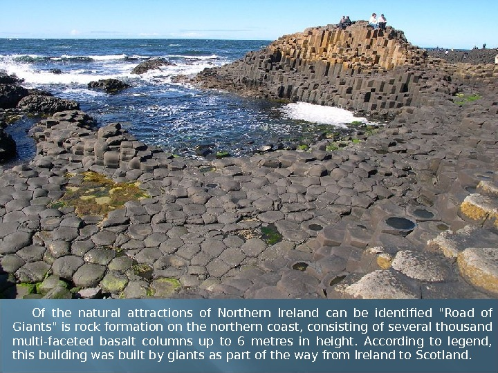 Of the natural attractions of Northern Ireland can be identified Road of Giants is rock formation