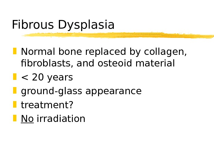 Fibrous Dysplasia Normal bone replaced by collagen,  fibroblasts, and osteoid material  20