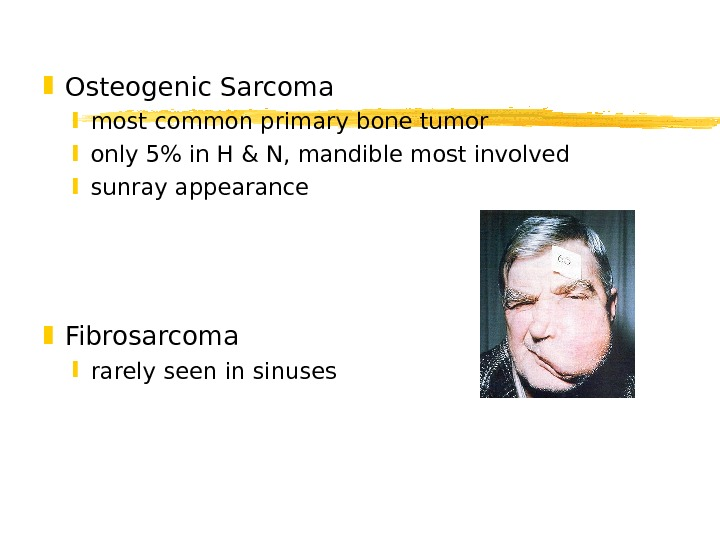Osteogenic Sarcoma most common primary bone tumor only 5 in H & N, mandible