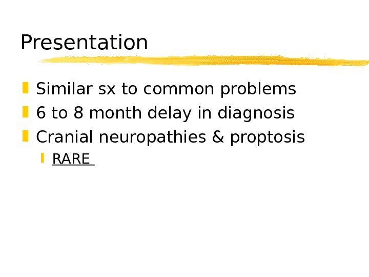 Presentation Similar sx to common problems 6 to 8 month delay in diagnosis Cranial