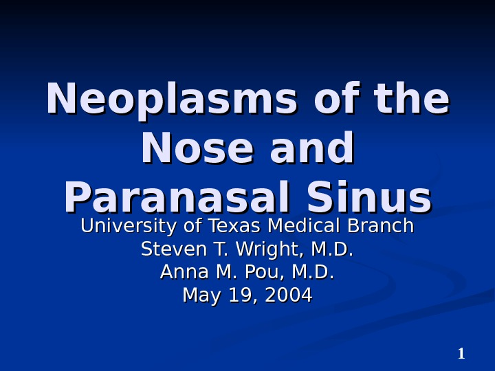 1 Neoplasms of the Nose and Paranasal Sinus University of Texas Medical Branch Steven T. Wright,